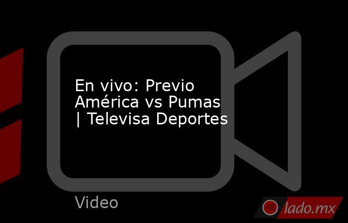 En vivo: Previo América vs Pumas |Televisa Deportes. Noticias en tiempo real