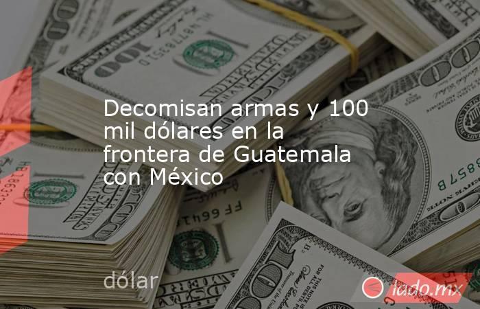 Decomisan armas y 100 mil dólares en la frontera de Guatemala con México. Noticias en tiempo real