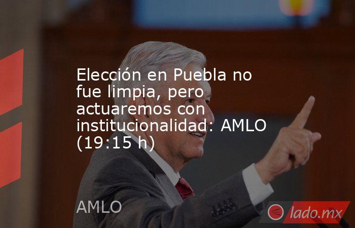 Elección en Puebla no fue limpia, pero actuaremos con institucionalidad: AMLO (19:15 h). Noticias en tiempo real
