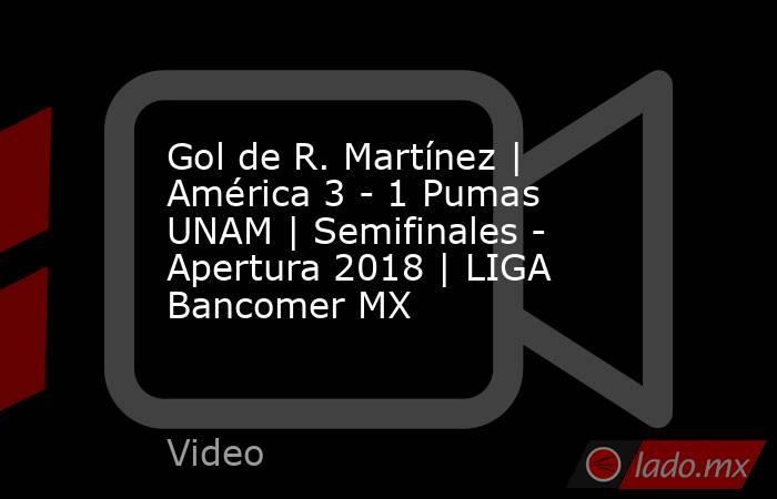 Gol de R. Martínez | América 3 - 1 Pumas UNAM | Semifinales - Apertura 2018 | LIGA Bancomer MX. Noticias en tiempo real