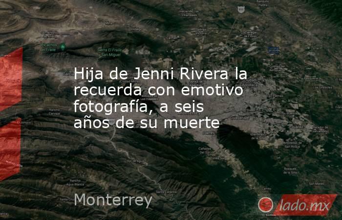 Hija de Jenni Rivera la recuerda con emotivo fotografía, a seis años de su muerte. Noticias en tiempo real