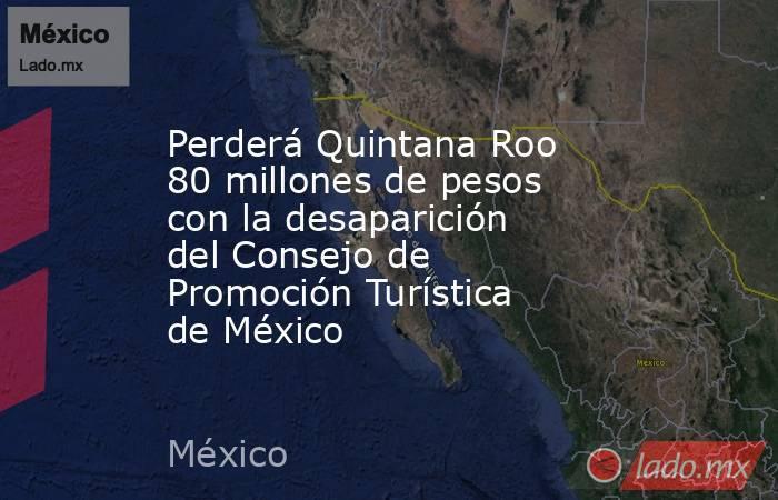 Perderá Quintana Roo 80 millones de pesos con la desaparición del Consejo de Promoción Turística de México. Noticias en tiempo real