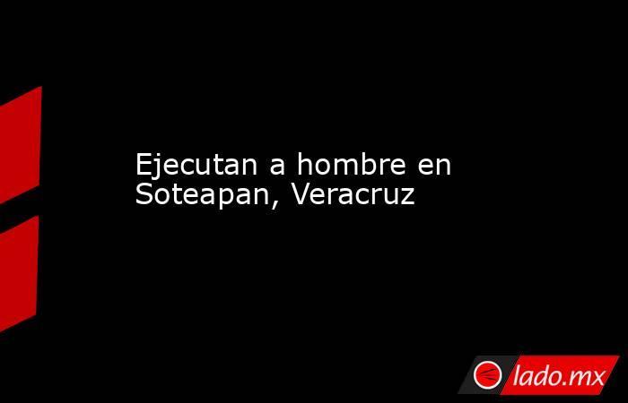 Ejecutan a hombre en Soteapan, Veracruz. Noticias en tiempo real