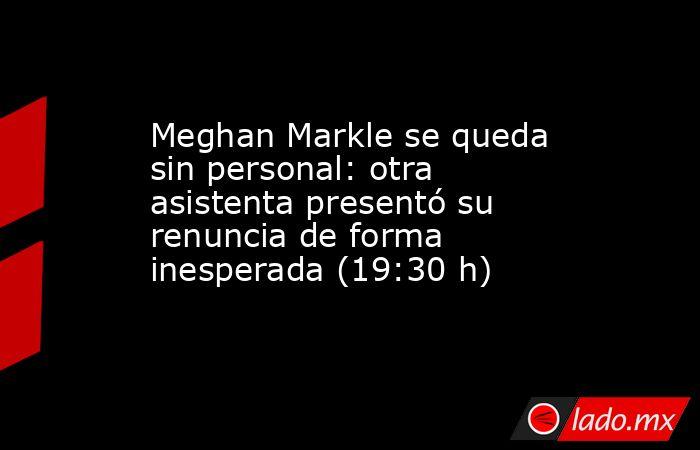 Meghan Markle se queda sin personal: otra asistenta presentó su renuncia de forma inesperada (19:30 h). Noticias en tiempo real