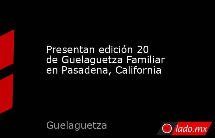Presentan edición 20 de Guelaguetza Familiar en Pasadena, California. Noticias en tiempo real