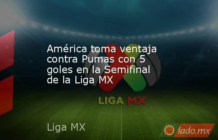 América toma ventaja contra Pumas con 5 goles en la Semifinal de la Liga MX. Noticias en tiempo real