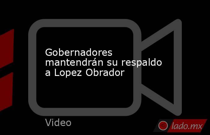 Gobernadores mantendrán su respaldo a Lopez Obrador. Noticias en tiempo real