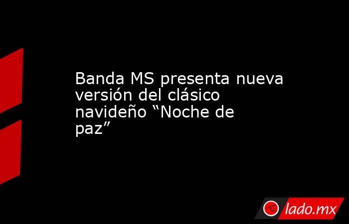 """Banda MS presenta nueva versión del clásico navideño """"Noche de paz"""". Noticias en tiempo real"""