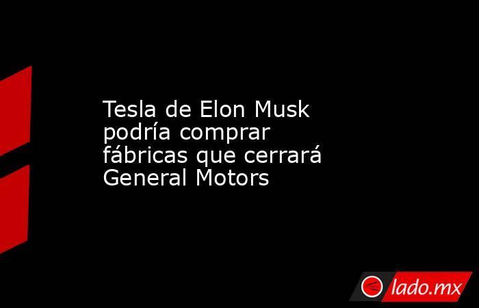Tesla de Elon Musk podría comprar fábricas que cerrará General Motors. Noticias en tiempo real