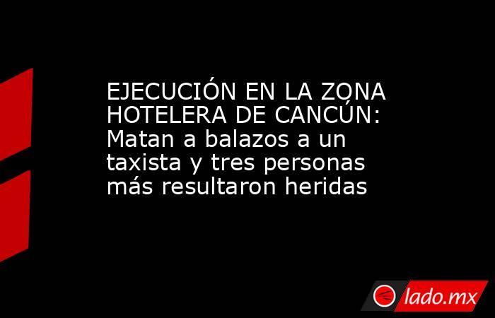EJECUCIÓN EN LA ZONA HOTELERA DE CANCÚN: Matan a balazos a un taxista y tres personas más resultaron heridas. Noticias en tiempo real