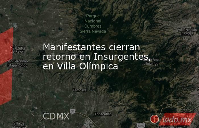 Manifestantes cierran retorno en Insurgentes, en Villa Olímpica. Noticias en tiempo real