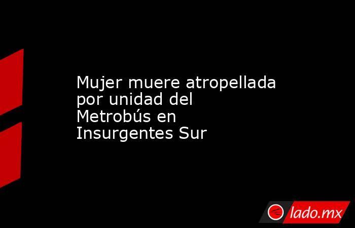 Mujer muere atropellada por unidad del Metrobús en Insurgentes Sur. Noticias en tiempo real