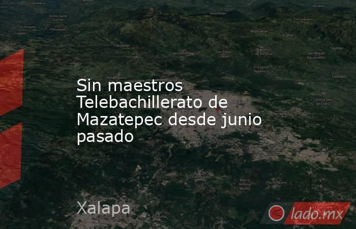 Sin maestros Telebachillerato de Mazatepec desde junio pasado. Noticias en tiempo real