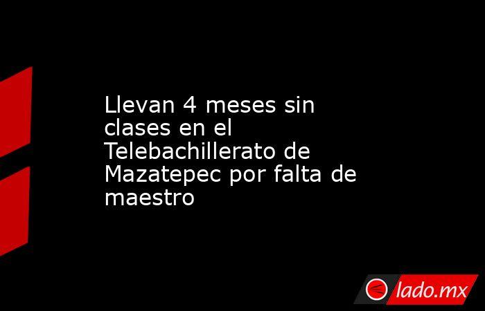 Llevan 4 meses sin clases en el Telebachillerato de Mazatepec por falta de maestro. Noticias en tiempo real