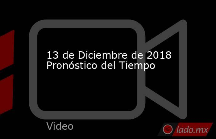 13 de Diciembre de 2018 Pronóstico del Tiempo. Noticias en tiempo real
