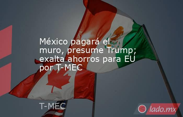 México pagará el muro, presume Trump; exalta ahorros para EU por T-MEC. Noticias en tiempo real