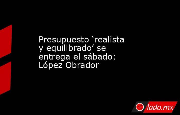 Presupuesto 'realista y equilibrado' se entrega el sábado: López Obrador. Noticias en tiempo real
