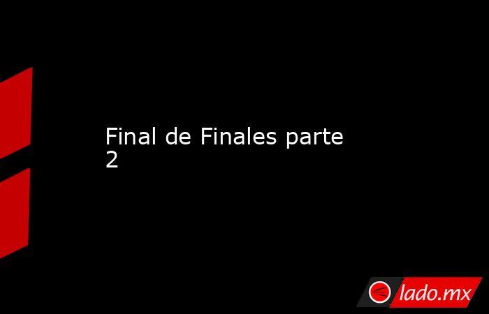 Final de Finales parte 2. Noticias en tiempo real
