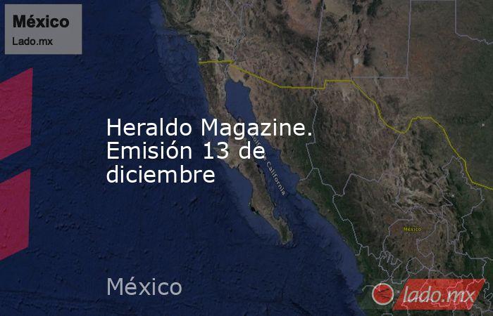 Heraldo Magazine. Emisión 13 de diciembre. Noticias en tiempo real