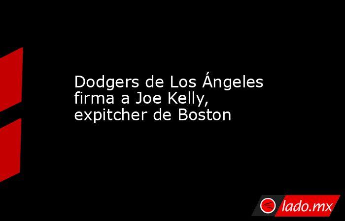 Dodgers de Los Ángeles firma a Joe Kelly, expitcher de Boston. Noticias en tiempo real