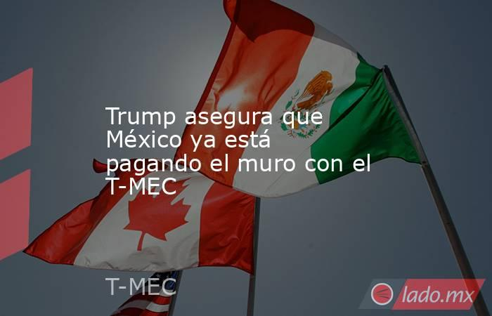 Trump asegura que México ya está pagando el muro con el T-MEC. Noticias en tiempo real
