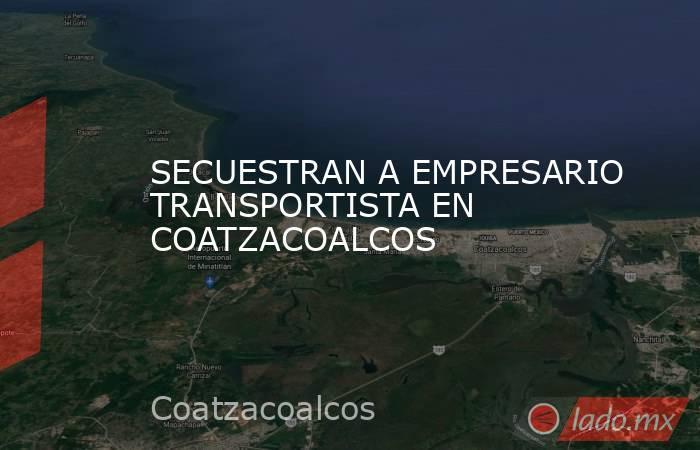 SECUESTRAN A EMPRESARIO TRANSPORTISTA EN COATZACOALCOS. Noticias en tiempo real
