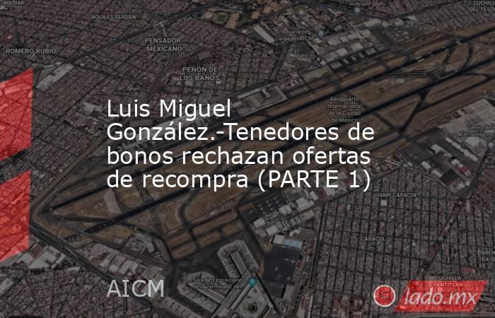 Luis Miguel González.-Tenedores de bonos rechazan ofertas de recompra (PARTE 1). Noticias en tiempo real
