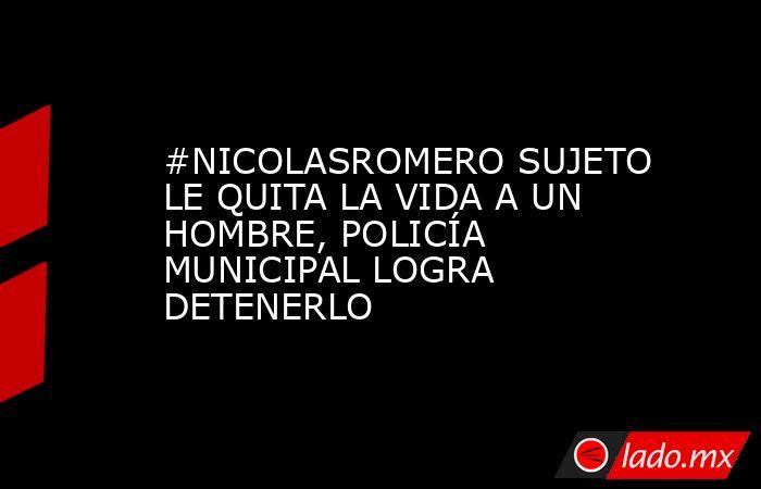 #NICOLASROMERO SUJETO LE QUITA LA VIDA A UN HOMBRE, POLICÍA MUNICIPAL LOGRA DETENERLO. Noticias en tiempo real