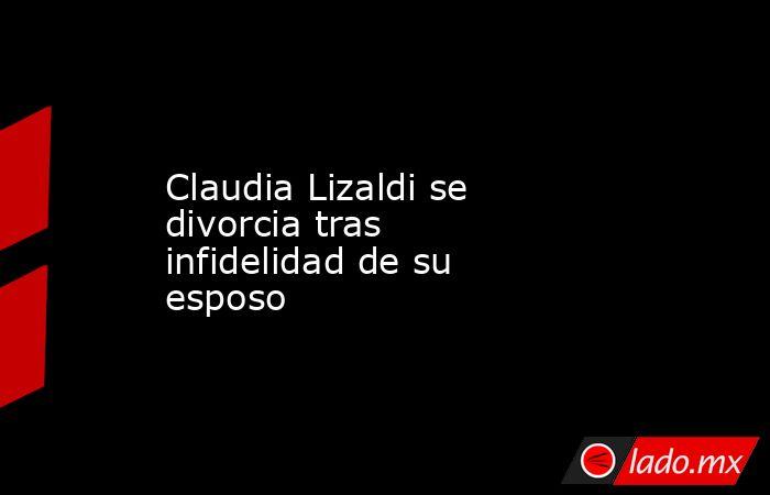 Claudia Lizaldi se divorcia tras infidelidad de su esposo. Noticias en tiempo real