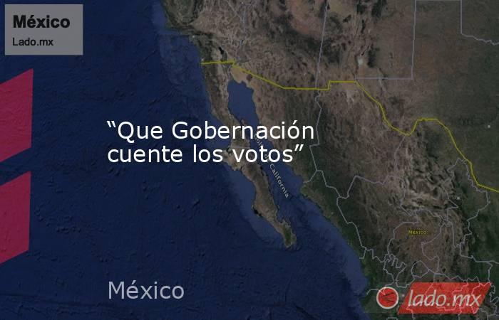 """""""Que Gobernación cuente los votos"""". Noticias en tiempo real"""