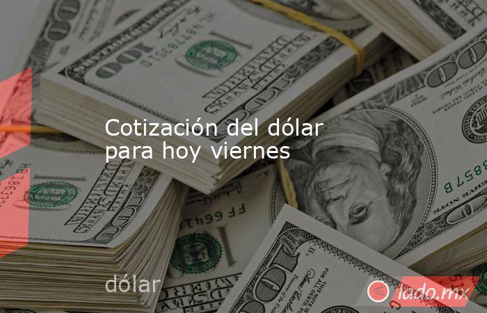 Cotización del dólar para hoy viernes. Noticias en tiempo real