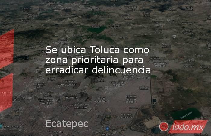 Se ubica Toluca como zona prioritaria para erradicar delincuencia. Noticias en tiempo real