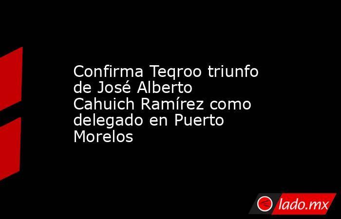 Confirma Teqroo triunfo de José Alberto Cahuich Ramírez como delegado en Puerto Morelos. Noticias en tiempo real