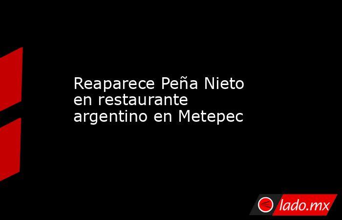 Reaparece Peña Nieto en restaurante argentino en Metepec. Noticias en tiempo real
