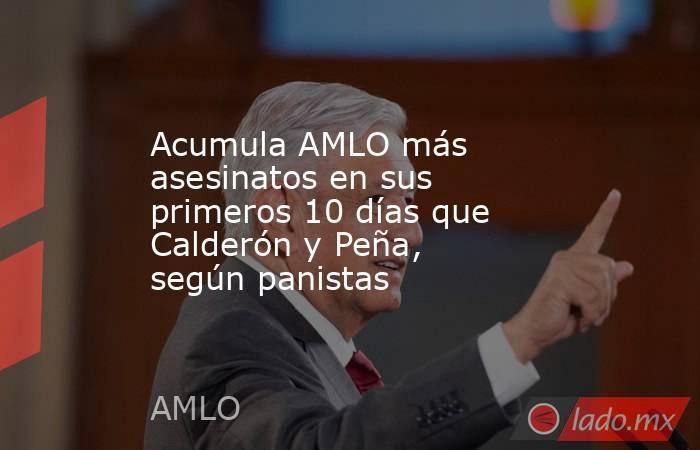 Acumula AMLO más asesinatos en sus primeros 10 días que Calderón y Peña, según panistas. Noticias en tiempo real