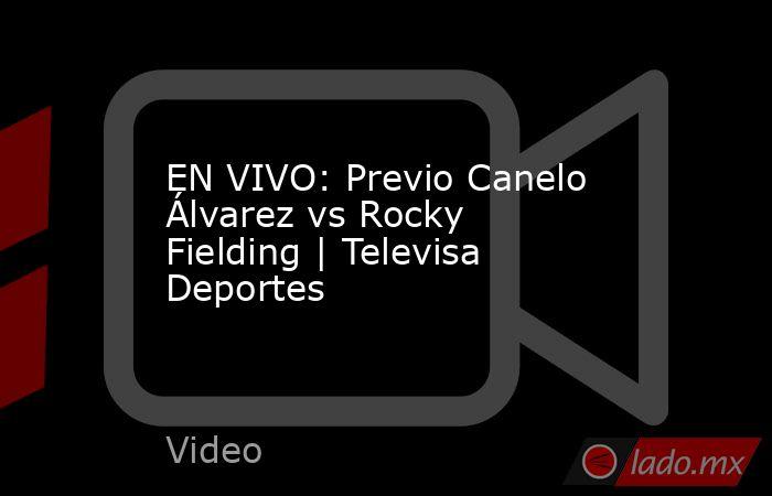 EN VIVO: Previo Canelo Álvarez vs Rocky Fielding | Televisa Deportes. Noticias en tiempo real