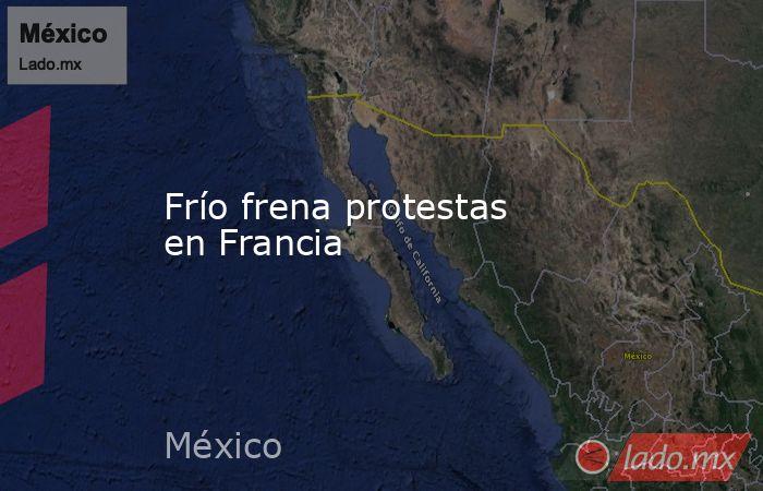 Frío frena protestas en Francia. Noticias en tiempo real
