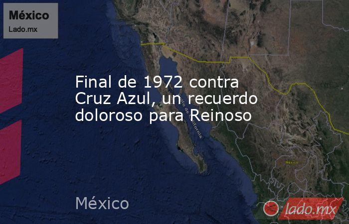 Final de 1972 contra Cruz Azul, un recuerdo doloroso para Reinoso. Noticias en tiempo real