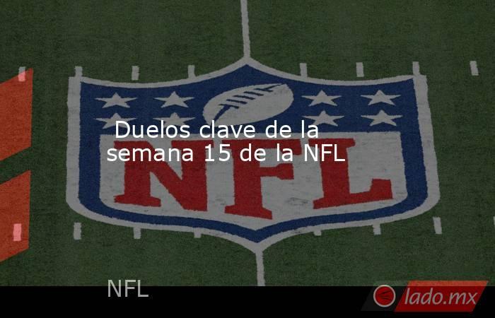 Duelos clave de la semana 15 de la NFL. Noticias en tiempo real
