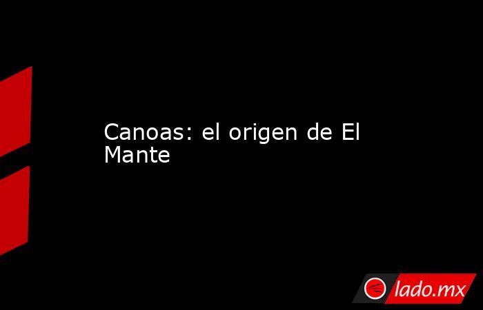 Canoas: el origen de El Mante. Noticias en tiempo real