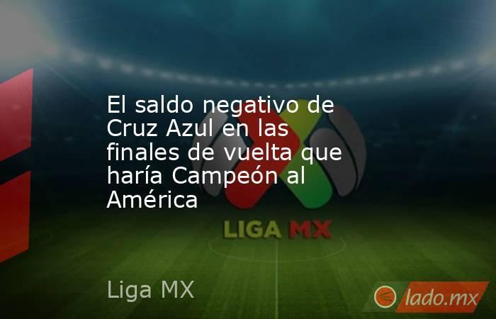 El saldo negativo de Cruz Azul en las finales de vuelta que haría Campeón al América. Noticias en tiempo real