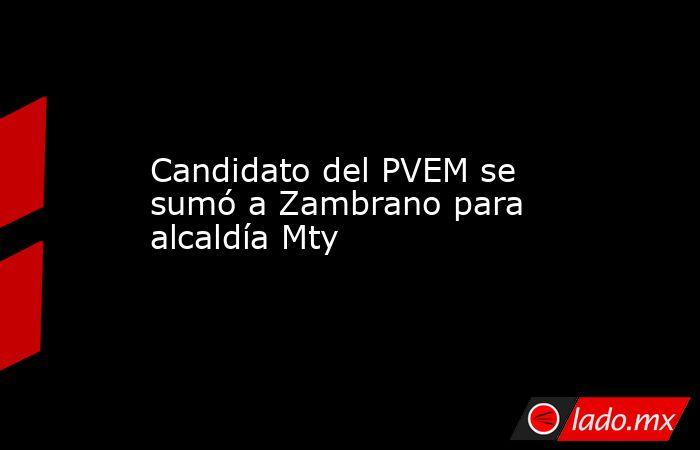 Candidato del PVEM se sumó a Zambrano para alcaldía Mty. Noticias en tiempo real