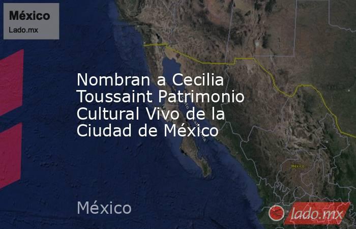 Nombran a Cecilia Toussaint Patrimonio Cultural Vivo de la Ciudad de México. Noticias en tiempo real