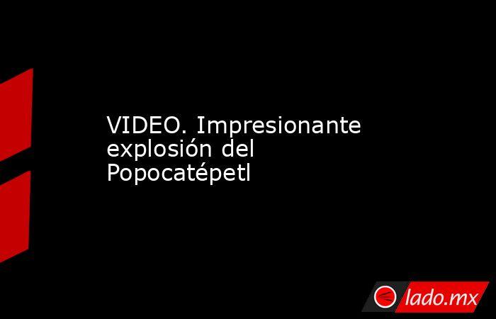VIDEO. Impresionante explosión del Popocatépetl. Noticias en tiempo real
