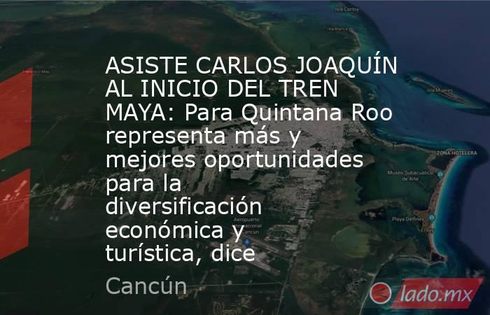ASISTE CARLOS JOAQUÍN AL INICIO DEL TREN MAYA: Para Quintana Roo representa más y mejores oportunidades para la diversificación económica y turística, dice. Noticias en tiempo real