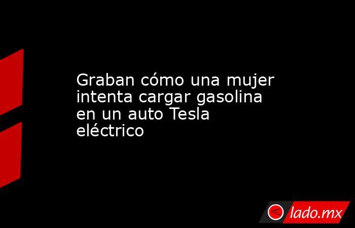 Graban cómo una mujer intenta cargar gasolina en un auto Tesla eléctrico. Noticias en tiempo real