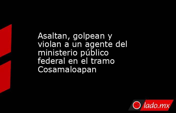 Asaltan, golpean y violan a un agente del ministerio público federal en el tramo Cosamaloapan. Noticias en tiempo real