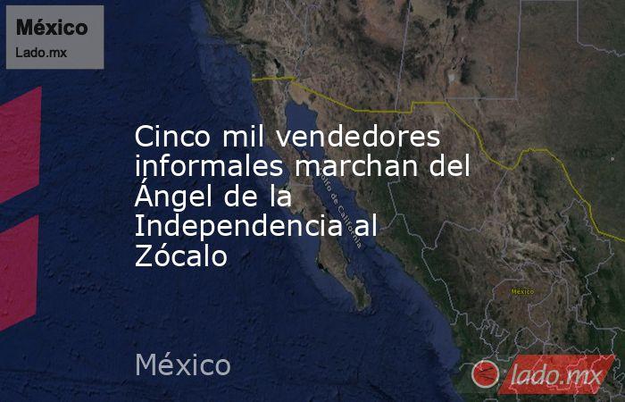 Cinco mil vendedores informales marchan del Ángel de la Independencia al Zócalo. Noticias en tiempo real