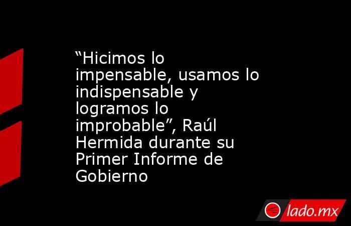"""""""Hicimos lo impensable, usamos lo indispensable y logramos lo improbable"""", Raúl Hermida durante su Primer Informe de Gobierno. Noticias en tiempo real"""