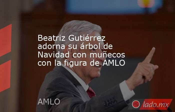 Beatriz Gutiérrez adorna su árbol de Navidad con muñecos con la figura de AMLO. Noticias en tiempo real